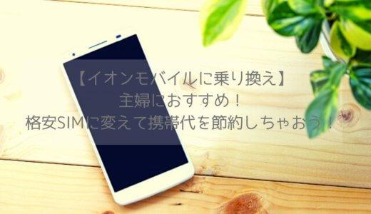 【イオンモバイルに乗り換え】主婦におすすめ!格安SIMに変えて携帯代を節約しちゃおう!